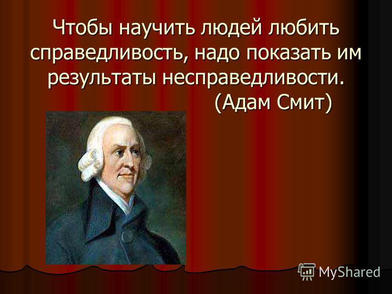 Чтобы научить людей любить справедливость, надо показать им результаты несправедливости. (Адам Смит)
