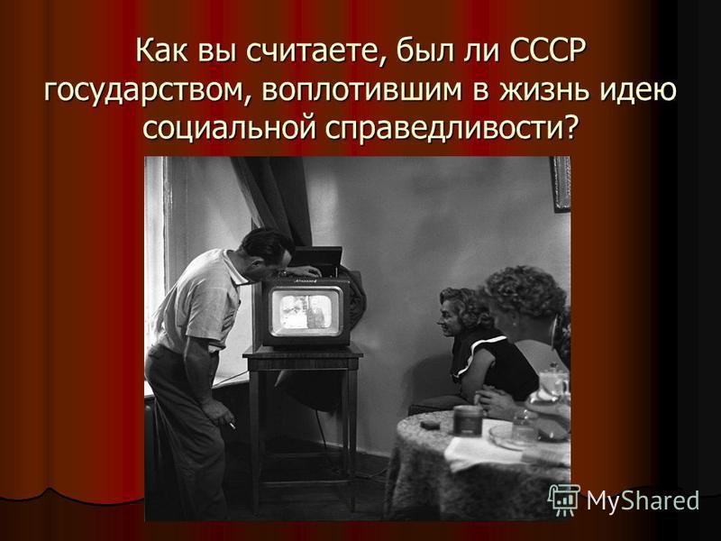 Как вы считаете, был ли СССР государством, воплотившим в жизнь идею социальной справедливости?