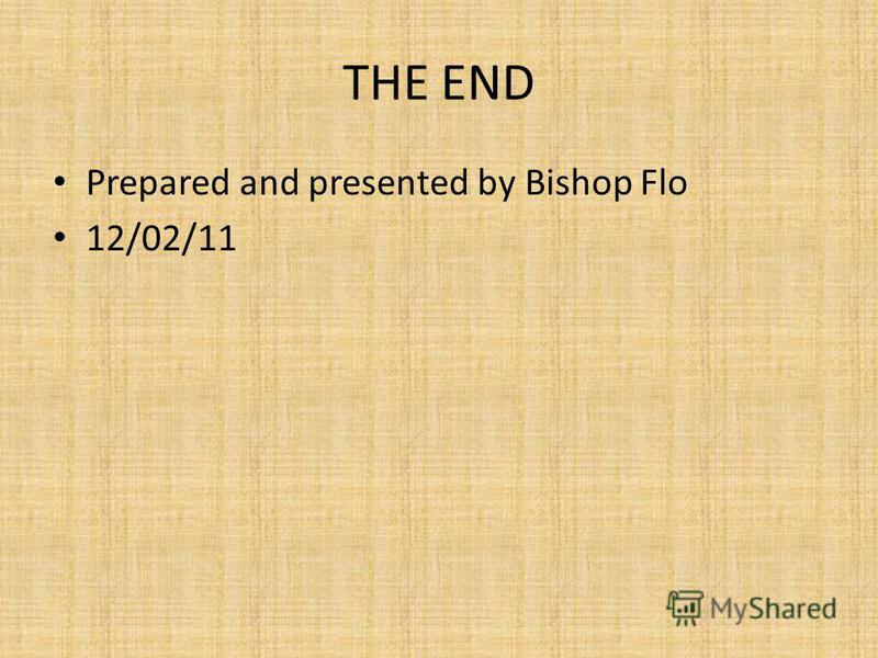 THE END Prepared and presented by Bishop Flo 12/02/11