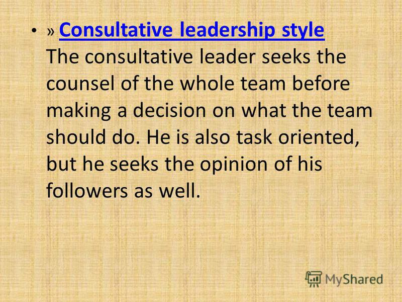 » Consultative leadership style The consultative leader seeks the counsel of the whole team before making a decision on what the team should do. He is also task oriented, but he seeks the opinion of his followers as well. Consultative leadership styl