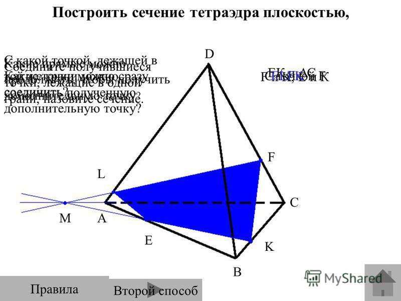 Построить сечение тетраэдра плоскостью, проходящей через точки E, F, K. E F K L A B C M D Какие точки можно сразу соединить? С какой точкой, лежащей в той же грани можно соединить полученную дополнительную точку? Какие прямые можно продолжить, чтобы