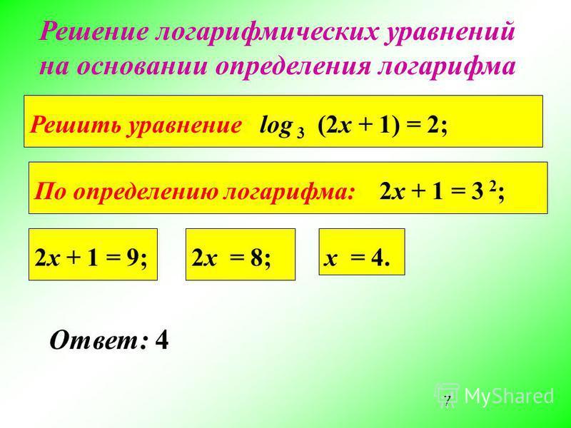 7 Ответ: 4 Решение логарифмических уравнений на основании определения логарифма Решить уравнение log 3 (2x + 1) = 2; По определению логарифма: 2x + 1 = 3 2 ; 2x + 1 = 9;2x = 8;x = 4.