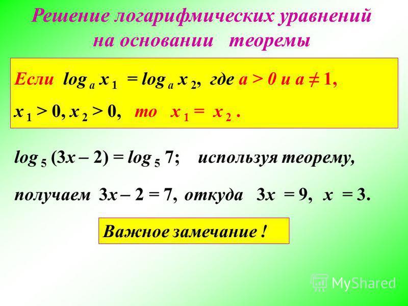 Решение логарифмических уравнений на основании теоремы Если log а x 1 = log а x 2, где a > 0 и a 1, x 1 > 0, x 2 > 0, то x 1 = x 2. log 5 (3x ̶ 2) = log 5 7;используя теорему, откуда 3x = 9,x = 3. получаем 3x ̶ 2 = 7, Важное замечание !