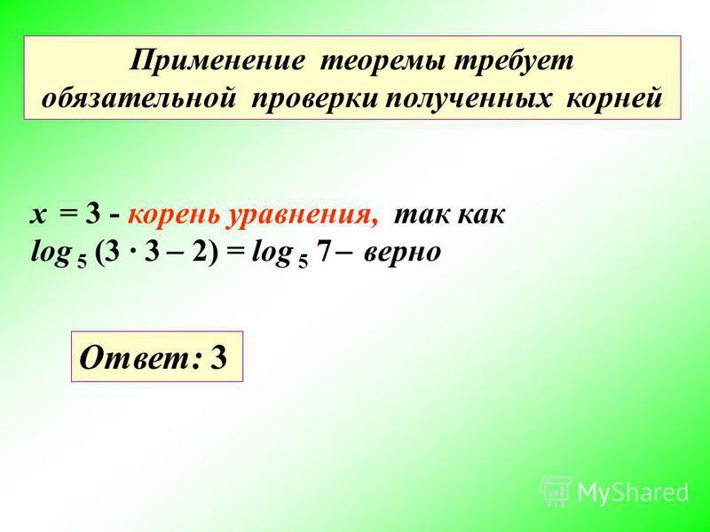Применение теоремы требует обязательной проверки полученных корней x = 3 - корень уравнения, так как log 5 (3 3 ̶ 2) = log 5 7 ̶ верно Ответ: 3