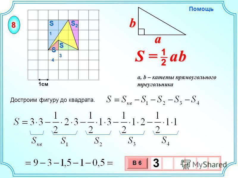 1 см 3 х 1 0 х В 6 3 Достроим фигуру до квадрата. S = a b 2 1 b a a, b – катеты прямоугольного треугольника Помощь 8 S4S4S4S4 S2S2S2S2 S1S1S1S1 S3S3S3S3