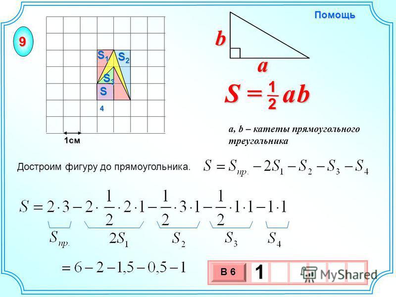 1 см 3 х 1 0 х В 6 1 Достроим фигуру до прямоугольника. S = a b 2 1 b a a, b – катеты прямоугольного треугольника Помощь 9 S2S2S2S2 S1S1S1S1 S4S4S4S4 S3S3S3S3
