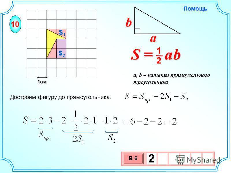 1 см 3 х 1 0 х В 6 2 Достроим фигуру до прямоугольника. S = a b 2 1 b a a, b – катеты прямоугольного треугольника Помощь 10 S2S2S2S2 S1S1S1S1
