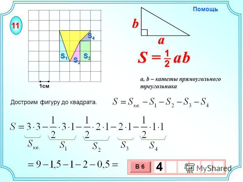 1 см 11 S1S1S1S1 S2S2S2S2 S3S3S3S3 S4S4S4S4 3 х 1 0 х В 6 4 Достроим фигуру до квадрата. S = a b 2 1 b a a, b – катеты прямоугольного треугольника Помощь