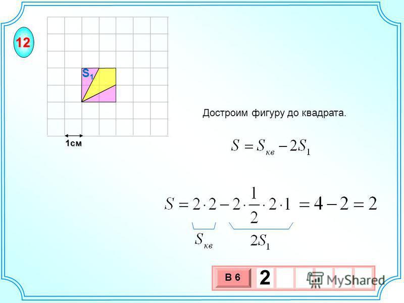 1 см 3 х 1 0 х В 6 2 Достроим фигуру до квадрата. S1S1S1S1 12