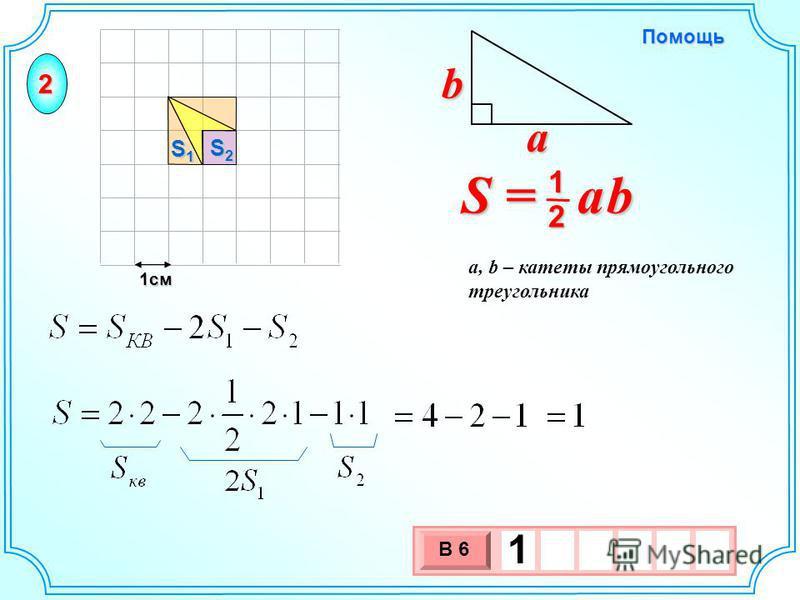 1 см 3 х 1 0 х В 6 1 S2S2S2S2 S1S1S1S1 S = a b 2 1 b a a, b – катеты прямоугольного треугольника Помощь 2