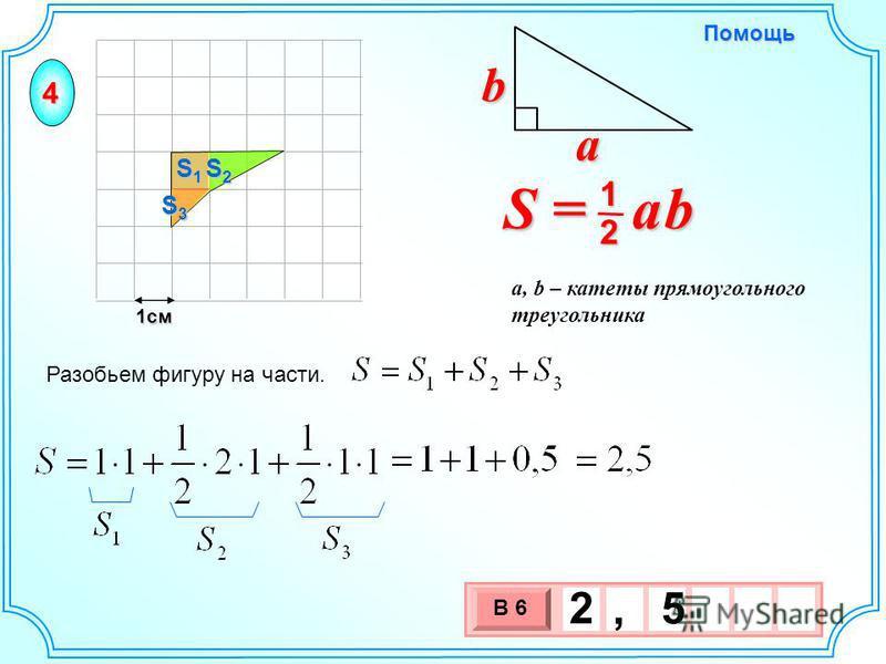 1 см 3 х 1 0 х 2, 5 Разобьем фигуру на части. S = a b 2 1 b a a, b – катеты прямоугольного треугольника Помощь 4 S2S2S2S2 S1S1S1S1 S3S3S3S3