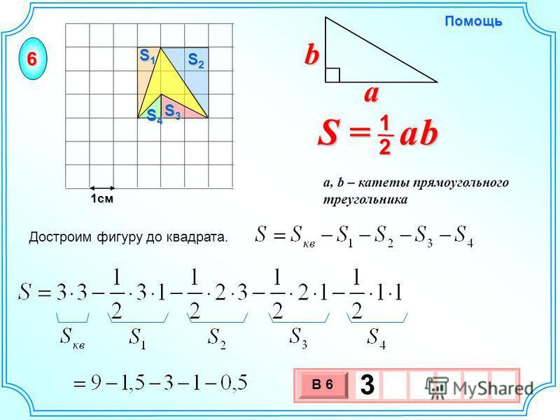 1 см 3 х 1 0 х В 6 3 Достроим фигуру до квадрата. S = a b 2 1 b a a, b – катеты прямоугольного треугольника Помощь 6 S1S1S1S1 S2S2S2S2 S3S3S3S3 S4S4S4S4