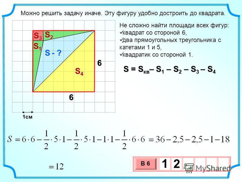 1 см 3 х 1 0 х В 6 1 2 Можно решить задачу иначе. Эту фигуру удобно достроить до квадрата. Не сложно найти площади всех фигур: квадрат со стороной 6, два прямоугольных треугольника с катетами 1 и 5, квадратик со стороной 1. S - ? 6 6 S1S1S1S1 S2S2S2S