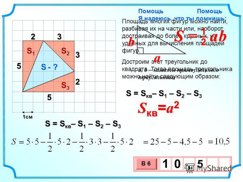 1 см 3 х 1 0 х В 6 5 1 0, Помощь Площадь многих фигур можно найти, разбивая их на части или, наоборот, достраивая до более крупных, но удобных для вычисления площадей фигур. S - ? S = S кв – S 1 – S 2 – S 3 Достроим этот треугольник до квадрата. Тогд