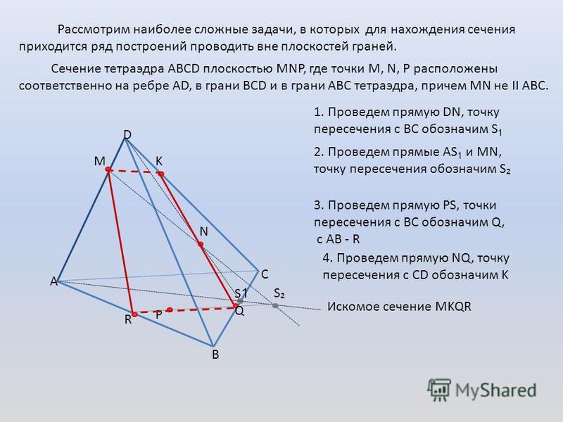 Рассмотрим наиболее сложные задачи, в которых для нахождения сечения приходится ряд построений проводить вне плоскостей граней. Сечение тетраэдра АВСD плоскостью MNP, где точки M, N, P расположены соответственно на ребре АD, в грани BCD и в грани АВС