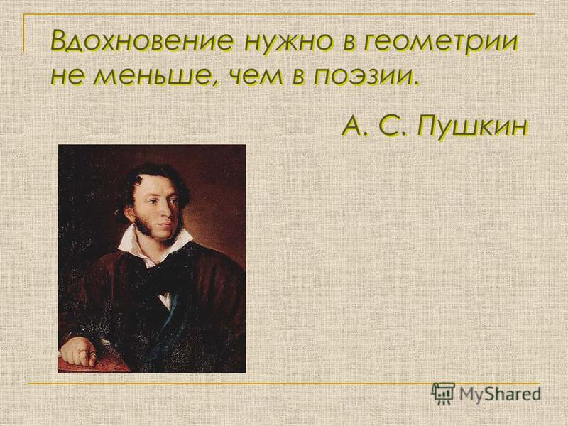 Вдохновение нужно в геометрии не меньше, чем в поэзии. А. С. Пушкин Вдохновение нужно в геометрии не меньше, чем в поэзии. А. С. Пушкин