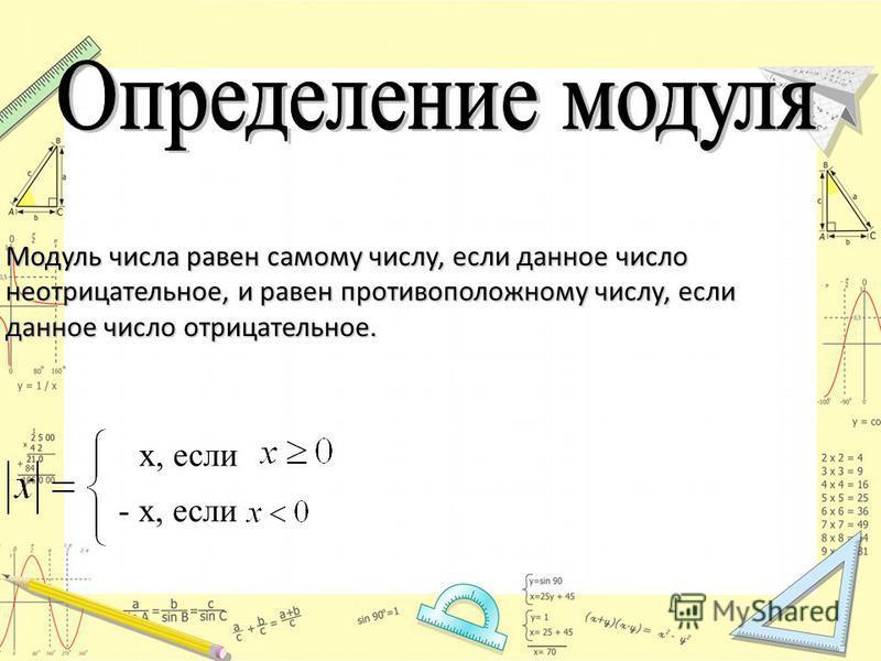 Модуль числа равен самому числу, если данное число неотрицательное, и равен противоположному числу, если данное число отрицательное. - x, если x, если