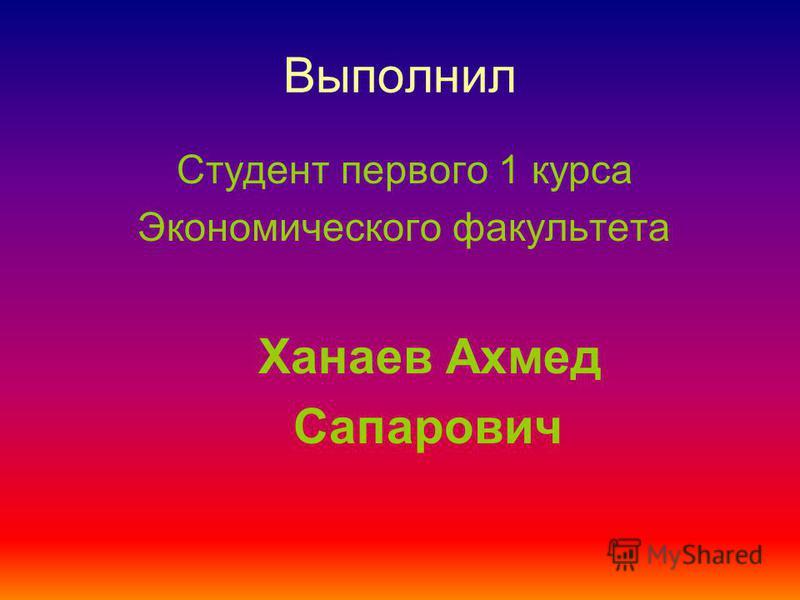 Выполнил Студент первого 1 курса Экономического факультета Ханаев Ахмед Сапарович