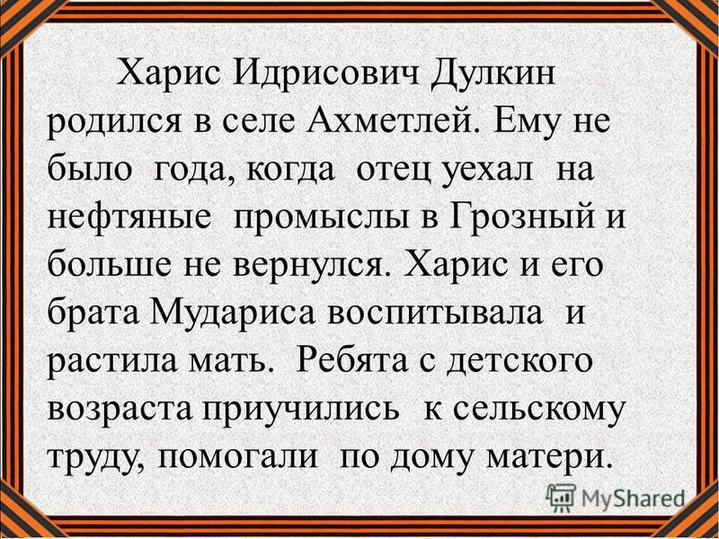 Харис Идрисович Дулкин родился в селе Ахметлей. Ему не было года, когда отец уехал на нефтяные промыслы в Грозный и больше не вернулся. Харис и его брата Мудариса воспитывала и растила мать. Ребята с детского возраста приучились к сельскому труду, по