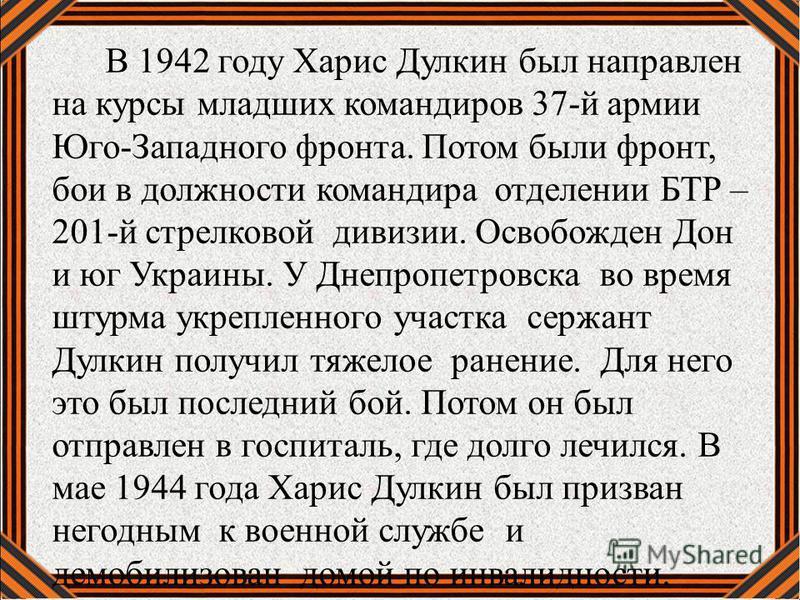 В 1942 году Харис Дулкин был направлен на курсы младших командиров 37-й армии Юго-Западного фронта. Потом были фронт, бои в должности командира отделении БТР – 201-й стрелковой дивизии. Освобожден Дон и юг Украины. У Днепропетровска во время штурма у