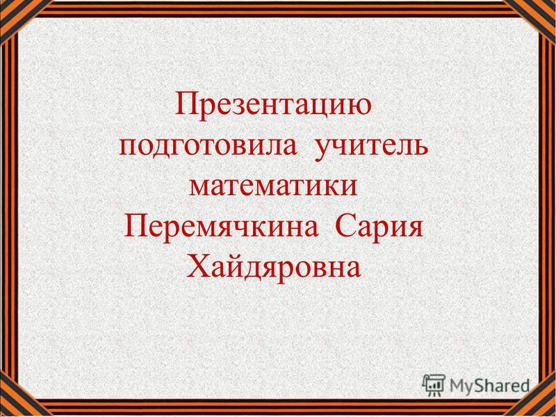 Презентацию подготовила учитель математики Перемячкина Сария Хайдяровна