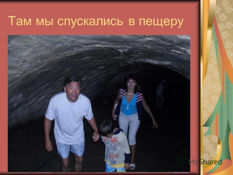 Там мы спускались в пещеру