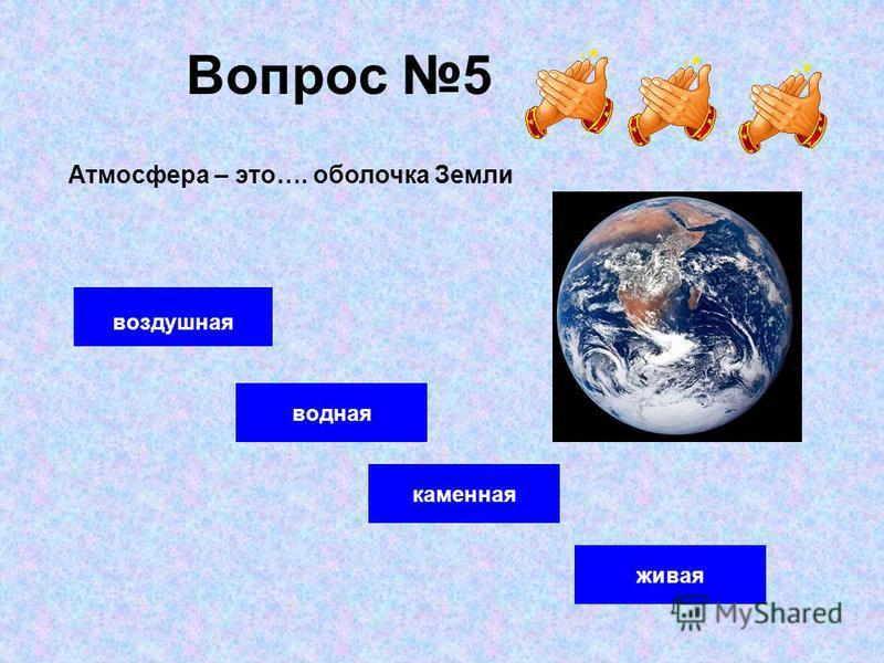 Вопрос 5 воздушная водная живая Атмосфера – это…. оболочка Земли каменная