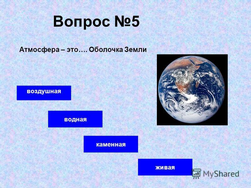 Вопрос 5 воздушная водная каменная Атмосфера – это…. Оболочка Земли живая