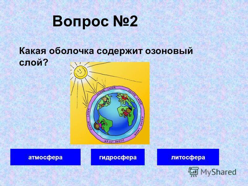 Вопрос 2 атмосфера гидросфера литосфера Какая оболочка содержит озоновый слой?