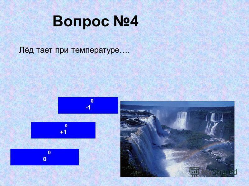 Вопрос 4 0 +1 0 Лёд тает при температуре….