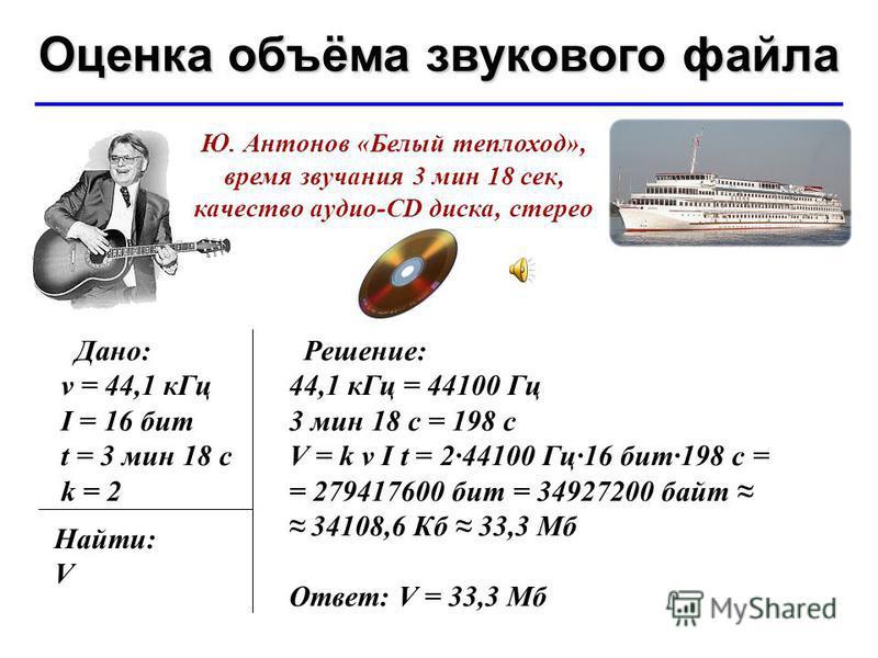 © Ю.А. Чиркин МОУ СОШ 19 г. Мичуринск, 2009-2010 Оценка объёма звукового файла Ю. Антонов «Белый теплоход», время звучания 3 мин 18 сек, качество аудио-CD диска, стерео Дано: ν = 44,1 к Гц I = 16 бит t = 3 мин 18 с k = 2 Найти: V Решение: 44,1 к Гц =
