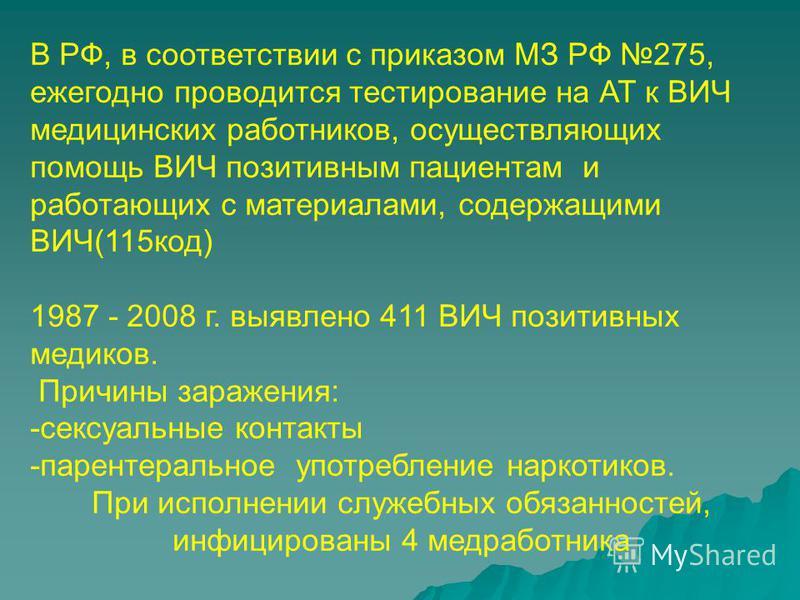 В РФ, в соответствии с приказом МЗ РФ 275, ежегодно проводится тестирование на АТ к ВИЧ медицинских работников, осуществляющих помощь ВИЧ позитивным пациентам и работающих с материалами, содержащими ВИЧ(115 код) 1987 - 2008 г. выявлено 411 ВИЧ позити