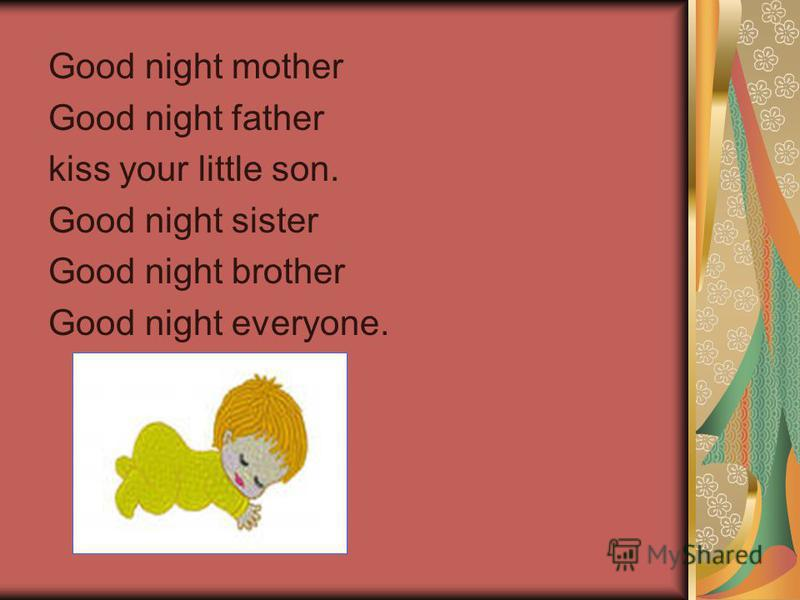Good night mother Good night father kiss your little son. Good night sister Good night brother Good night everyone.