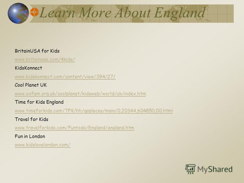 Learn More About England BritainUSA for Kids www.britainusa.com/4kids/ KidsKonnect www.kidskonnect.com/content/view/394/27/ Cool Planet UK www.oxfam.org.uk/coolplanet/kidsweb/world/uk/index.htm Time for Kids England www.timeforkids.com/TFK/hh/goplace