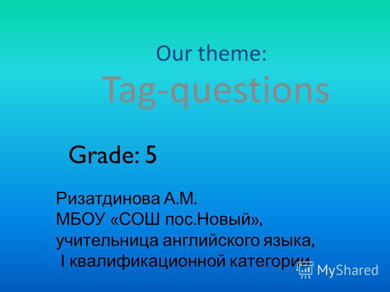Our theme: Tag-questions Grade: 5 Ризатдинова А. М. МБОУ « СОШ пос. Новый », учительница английского языка, I квалификационной категории