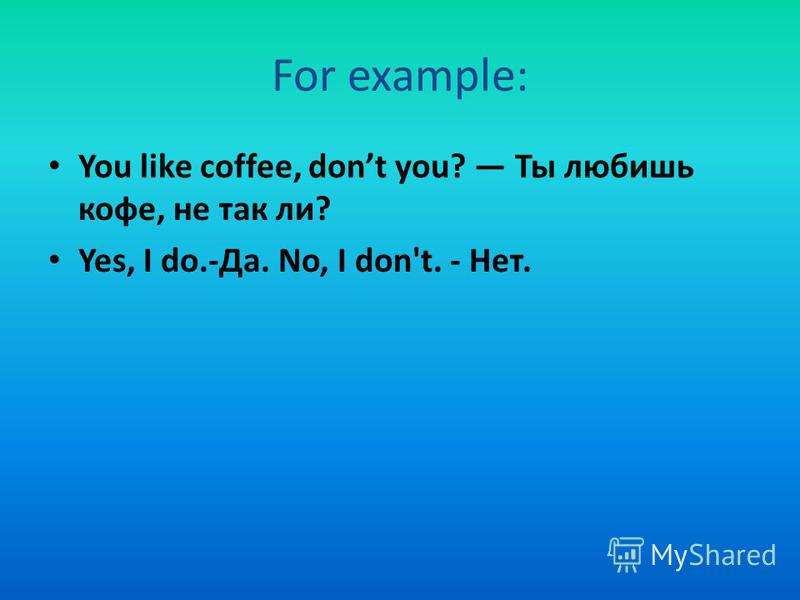 For example: You like coffee, dont you? Ты любишь кофе, не так ли? Yes, I do.-Да. No, I don't. - Нет.