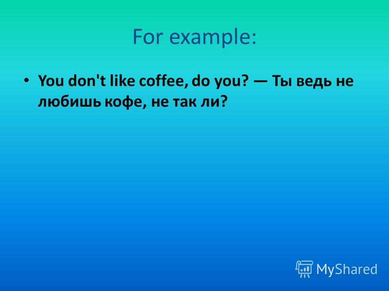 For example: You don't like coffee, do you? Ты ведь не любишь кофе, не так ли?