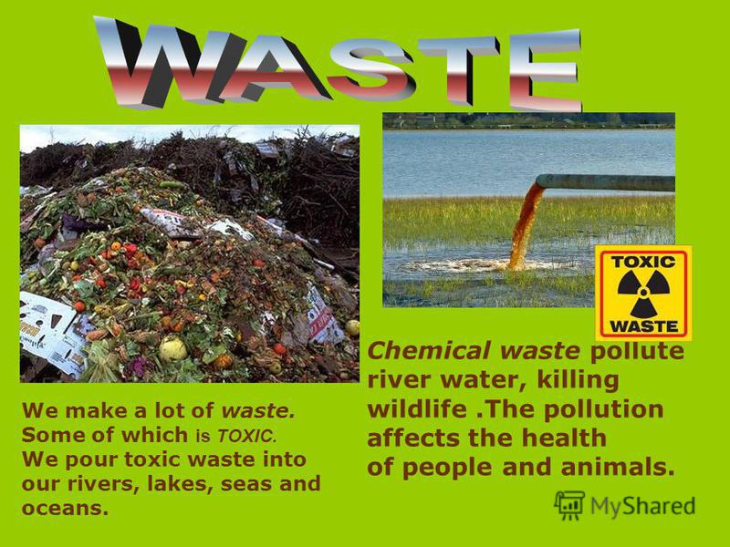 Chemical waste pollute river water, killing wildlife.The pollution affects the health of people and animals. We make a lot of waste. Some of which is TOXIC. We pour toxic waste into our rivers, lakes, seas and oceans.