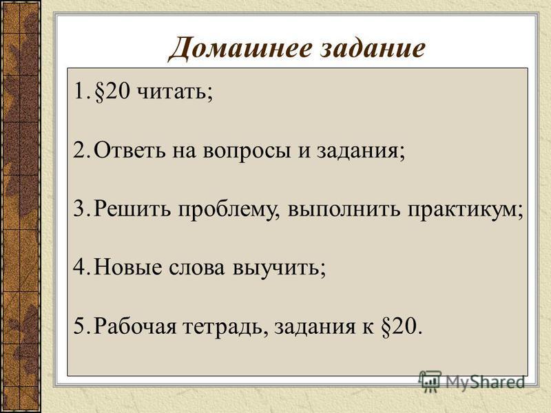 Домашнее задание 1.§20 читать; 2. Ответь на вопросы и задания; 3. Решить проблему, выполнить практикум; 4. Новые слова выучить; 5. Рабочая тетрадь, задания к §20.