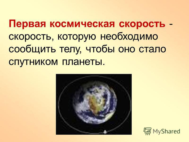 Первая космическая скорость - скорость, которую необходимо сообщить телу, чтобы оно стало спутником планеты.
