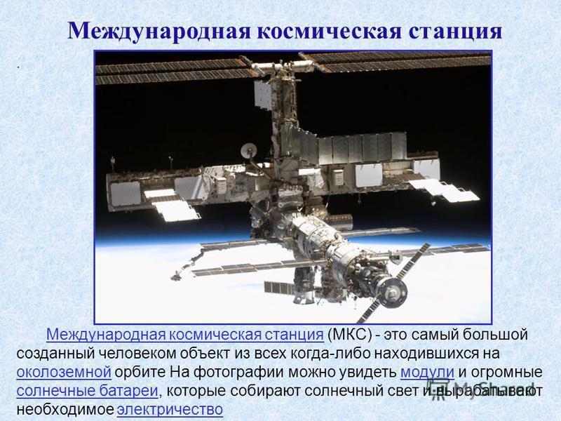 . Международная космическая станция (МКС) - это самый большой созданный человеком объект из всех когда-либо находившихся на околоземной орбите На фотографии можно увидеть модули и огромные солнечные батареи, которые собирают солнечный свет и вырабаты