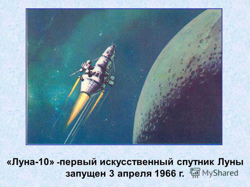 «Луна-10» - первый искусственный спутник Луны запущен 3 апреля 1966 г.