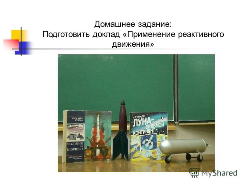 Домашнее задание: Подготовить доклад «Применение реактивного движения»