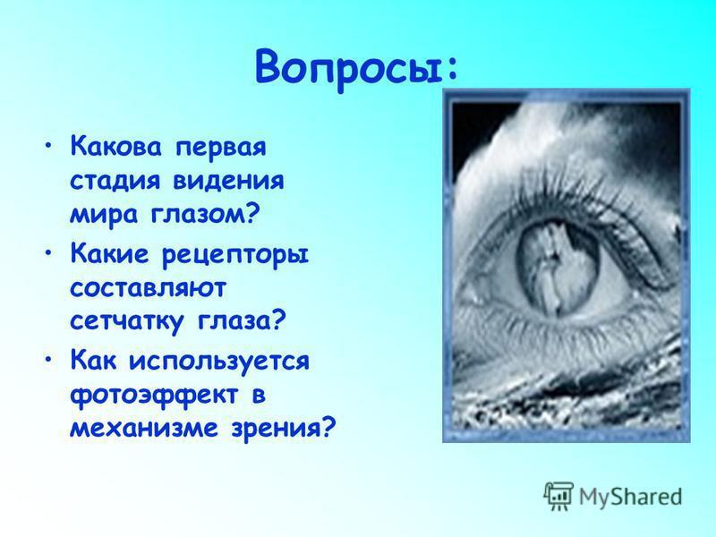 Вопросы: Какова первая стадия видения мира глазом? Какие рецепторы составляют сетчатку глаза? Как используется фотоэффект в механизме зрения?