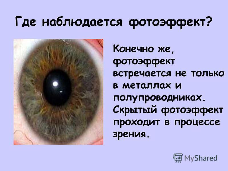 Где наблюдается фотоэффект? Конечно же, фотоэффект встречается не только в металлах и полупроводниках. Скрытый фотоэффект проходит в процессе зрения.