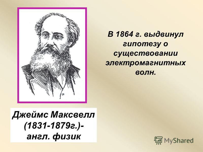 Джеймс Максвелл (1831-1879 г.)- англ. физик В 1864 г. выдвинул гипотезу о существовании электромагнитных волн.