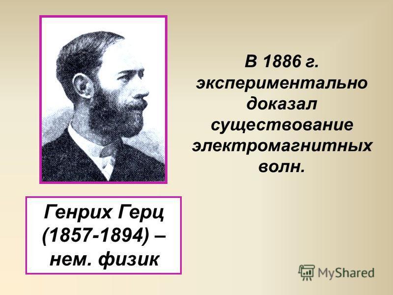 Генрих Герц (1857-1894) – нем. физик В 1886 г. экспериментально доказал существование электромагнитных волн.