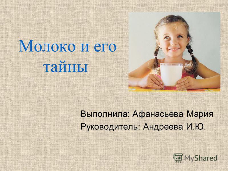 Молоко и его тайны Выполнила: Афанасьева Мария Руководитель: Андреева И.Ю.