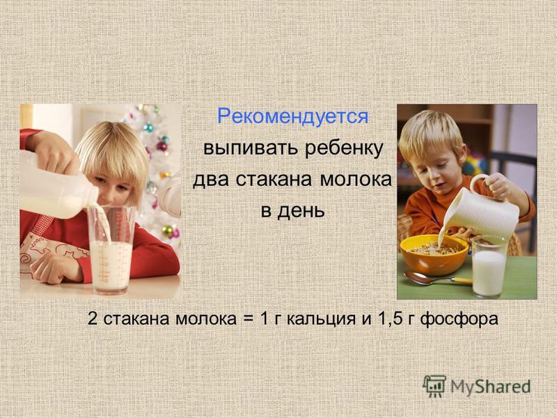 Рекомендуется выпивать ребенку два стакана молока в день 2 стакана молока = 1 г кальция и 1,5 г фосфора