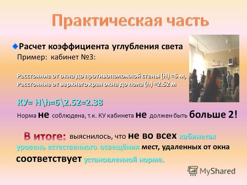 Расчет коэффициента углубления света Пример: кабинет 3: Расстояние от окна до противоположной стены (H) =6 м, Расстояние от верхнего края окна до пола (h) =2.52 м КУ= H\h=6\2.52=2.38 Норма не соблюдена, т.к. КУ кабинета не должен быть больше 2! кабин